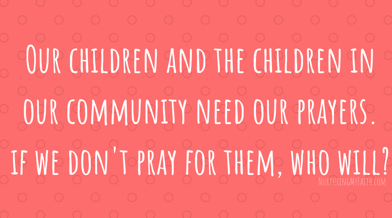 Our children needour prayers and if we don't pray for them, it may be no one does.