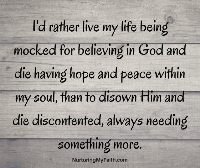 I'd rather live my life being mocked for believing in God and die having hope and peace with my soul, than to disown Him and die discontented from always needing for something more.