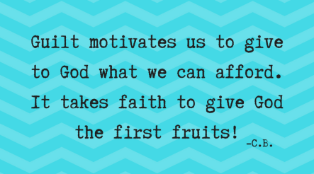 Guilt motivates us to give to God what we can afford. It takes faith to give God the First fruits!