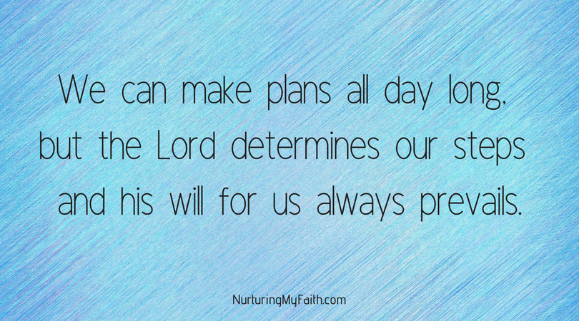 We can make plans all day long, but the Lord determines our steps and his will for us always prevails.1
