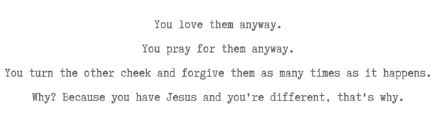 You love them anyway.You pray for them anyway.You turn the other cheek and forgive them as many times as it happens.Why_ Because you have Jesus and you're different, that's why.